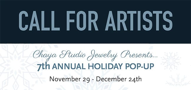 CALL FOR ARTISTS: CHAYA STUDIO JEWELRY PRESENTS THE 7TH ANNUAL HOLIDAY POP-UP. NOVEMBER 29 - DECEMBER 24